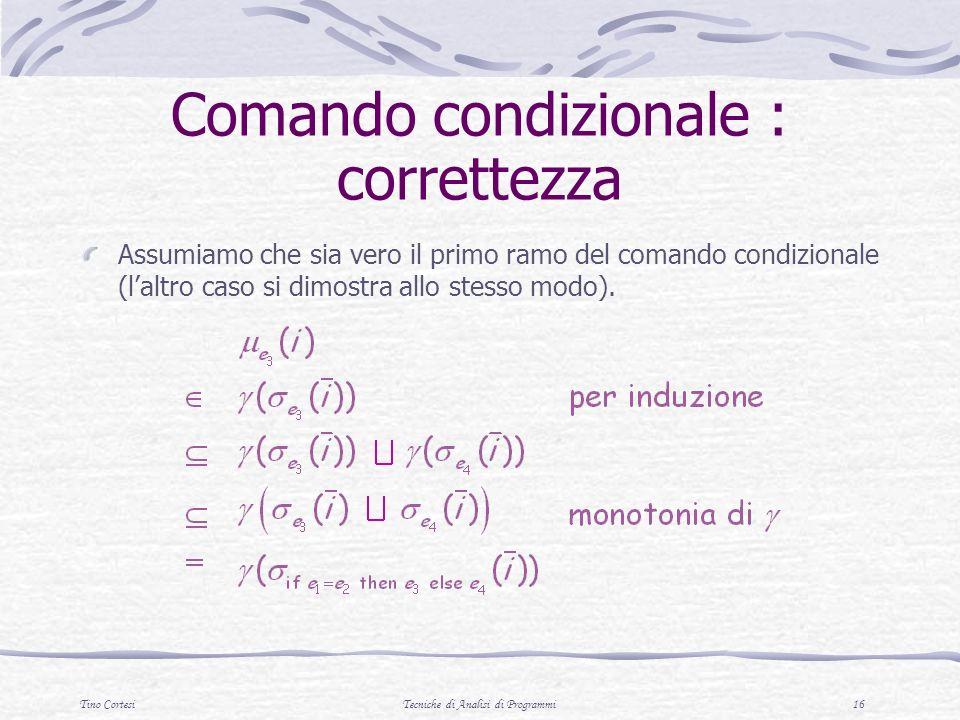 Tino CortesiTecniche di Analisi di Programmi 16 Comando condizionale : correttezza Assumiamo che sia vero il primo ramo del comando condizionale (laltro caso si dimostra allo stesso modo).