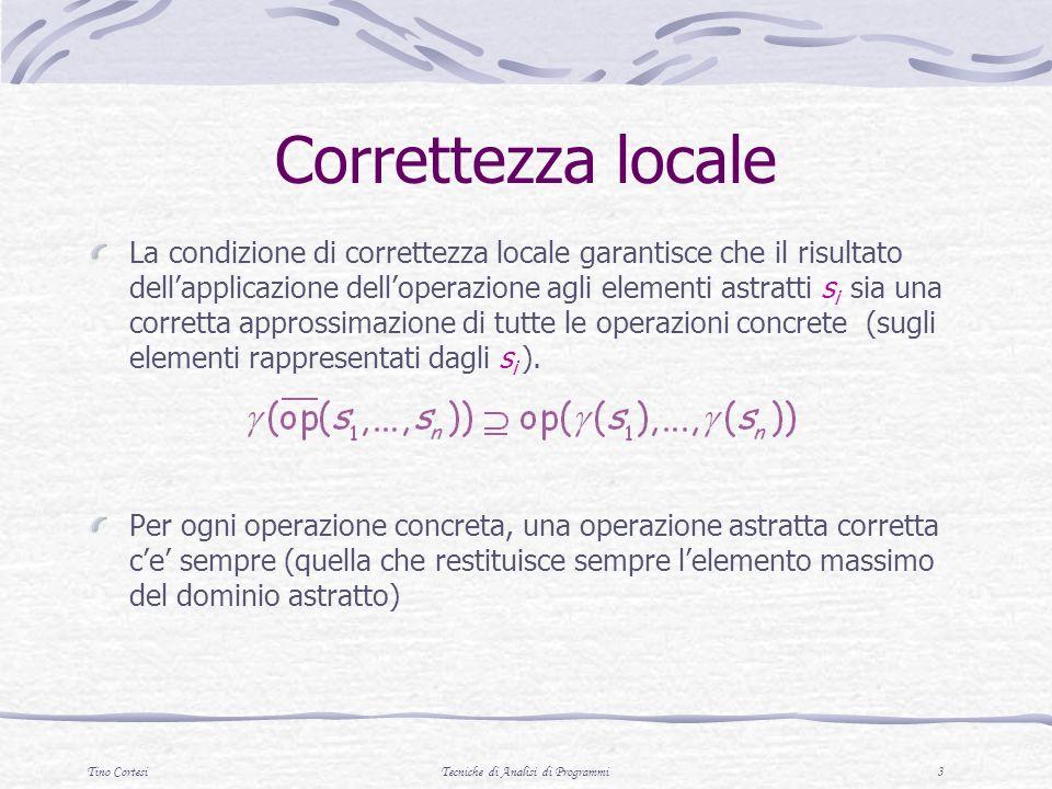Tino CortesiTecniche di Analisi di Programmi 3 Correttezza locale La condizione di correttezza locale garantisce che il risultato dellapplicazione delloperazione agli elementi astratti s i sia una corretta approssimazione di tutte le operazioni concrete (sugli elementi rappresentati dagli s i ).