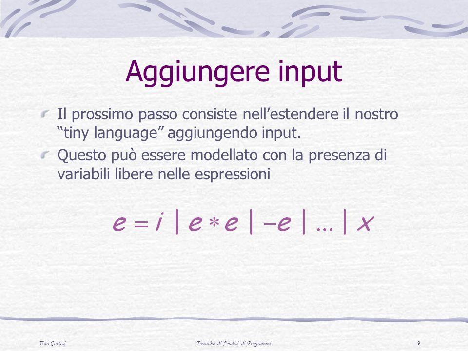 Tino CortesiTecniche di Analisi di Programmi 9 Aggiungere input Il prossimo passo consiste nellestendere il nostro tiny language aggiungendo input.