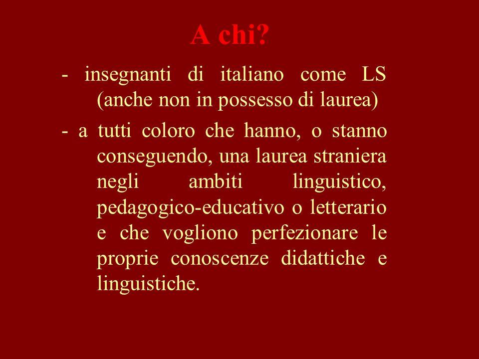 A chi? - insegnanti di italiano come LS (anche non in possesso di laurea) - a tutti coloro che hanno, o stanno conseguendo, una laurea straniera negli