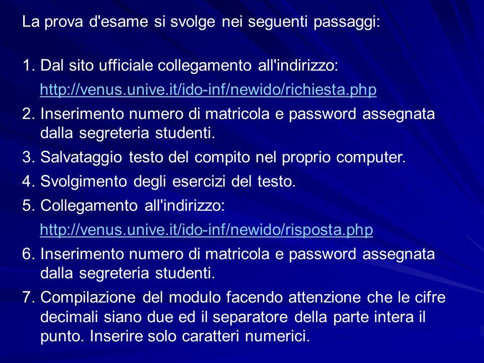 La prova d esame si svolge nei seguenti passaggi: 1.Dal sito ufficiale collegamento all indirizzo: http://venus.unive.it/ido-inf/newido/richiesta.php 2.Inserimento numero di matricola e password assegnata dalla segreteria studenti.