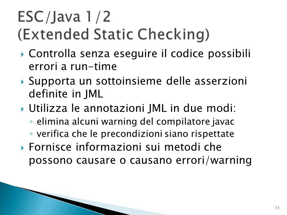 Controlla senza eseguire il codice possibili errori a run-time Supporta un sottoinsieme delle asserzioni definite in JML Utilizza le annotazioni JML in due modi: elimina alcuni warning del compilatore javac verifica che le precondizioni siano rispettate Fornisce informazioni sui metodi che possono causare o causano errori/warning 11