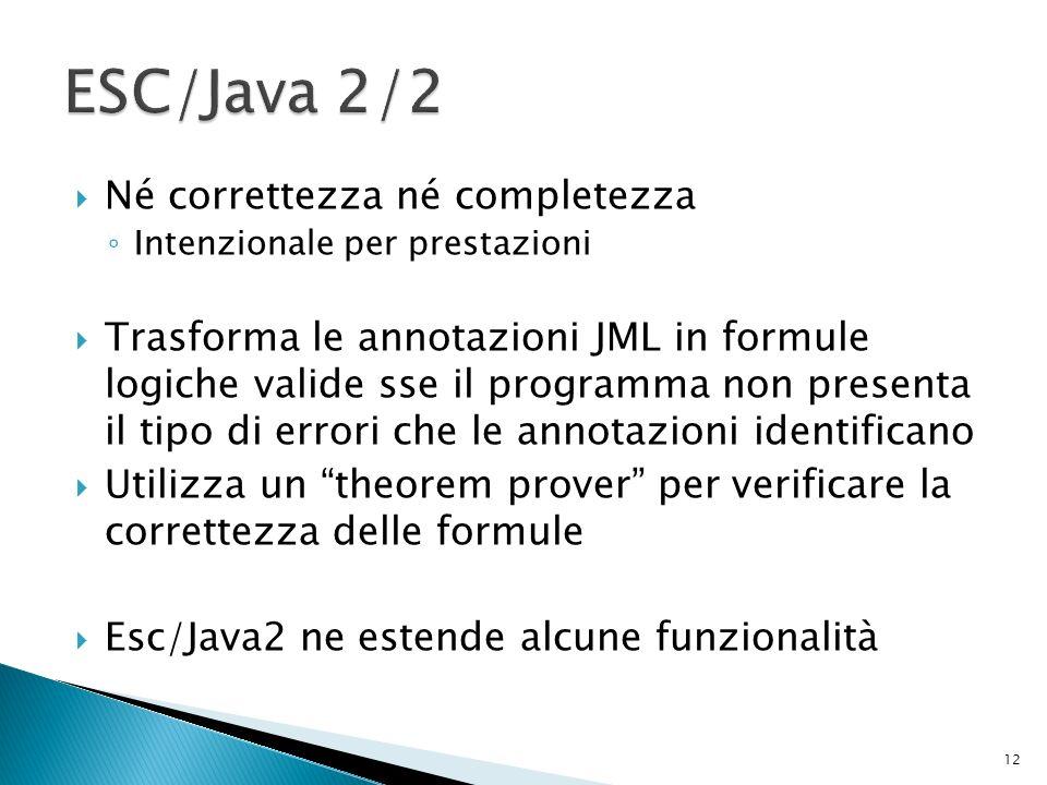 Né correttezza né completezza Intenzionale per prestazioni Trasforma le annotazioni JML in formule logiche valide sse il programma non presenta il tipo di errori che le annotazioni identificano Utilizza un theorem prover per verificare la correttezza delle formule Esc/Java2 ne estende alcune funzionalità 12