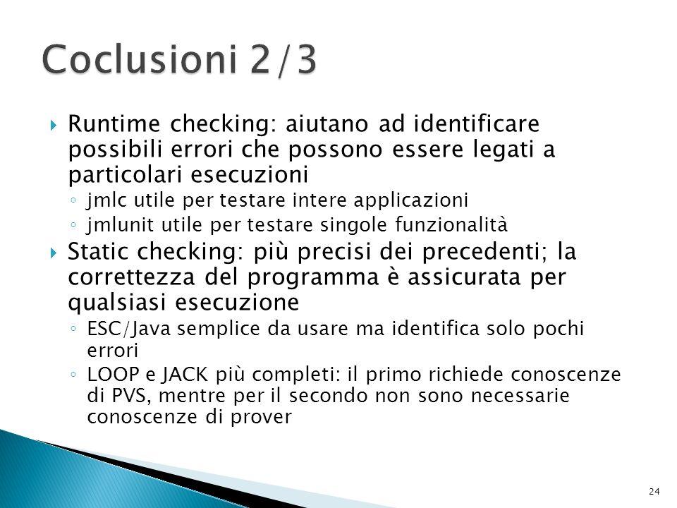 Runtime checking: aiutano ad identificare possibili errori che possono essere legati a particolari esecuzioni jmlc utile per testare intere applicazioni jmlunit utile per testare singole funzionalità Static checking: più precisi dei precedenti; la correttezza del programma è assicurata per qualsiasi esecuzione ESC/Java semplice da usare ma identifica solo pochi errori LOOP e JACK più completi: il primo richiede conoscenze di PVS, mentre per il secondo non sono necessarie conoscenze di prover 24