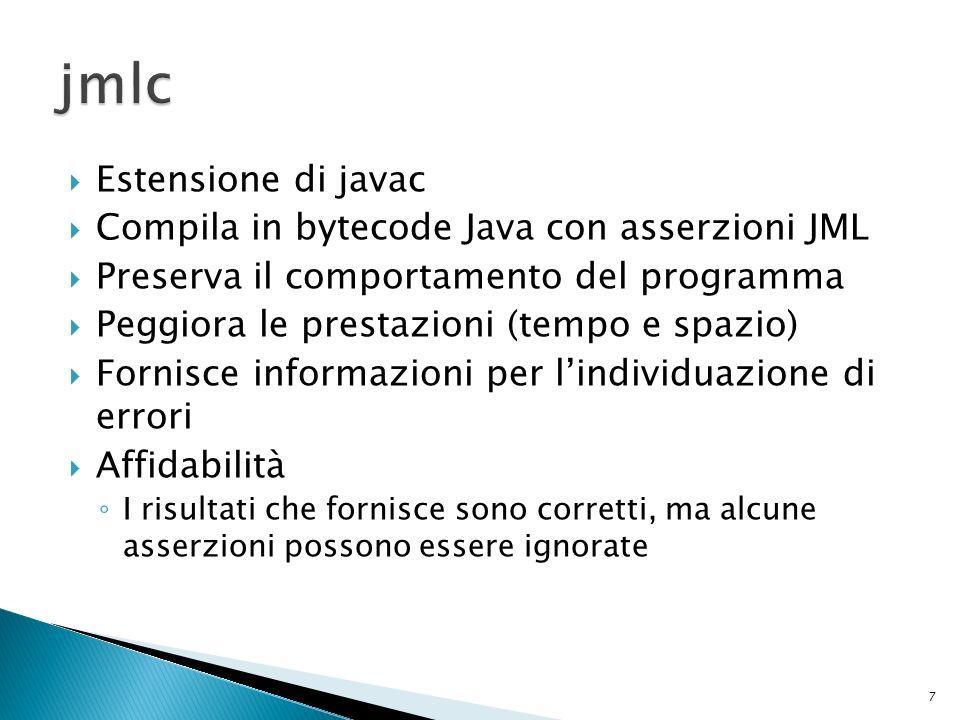 Estensione di javac Compila in bytecode Java con asserzioni JML Preserva il comportamento del programma Peggiora le prestazioni (tempo e spazio) Fornisce informazioni per lindividuazione di errori Affidabilità I risultati che fornisce sono corretti, ma alcune asserzioni possono essere ignorate 7