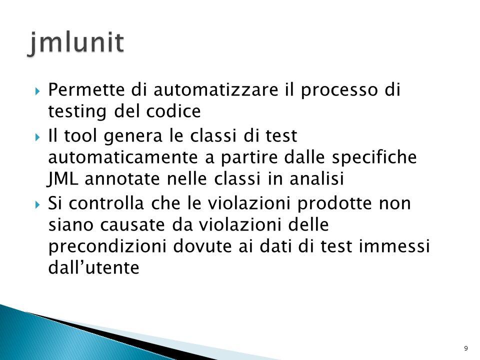 Permette di automatizzare il processo di testing del codice Il tool genera le classi di test automaticamente a partire dalle specifiche JML annotate nelle classi in analisi Si controlla che le violazioni prodotte non siano causate da violazioni delle precondizioni dovute ai dati di test immessi dallutente 9