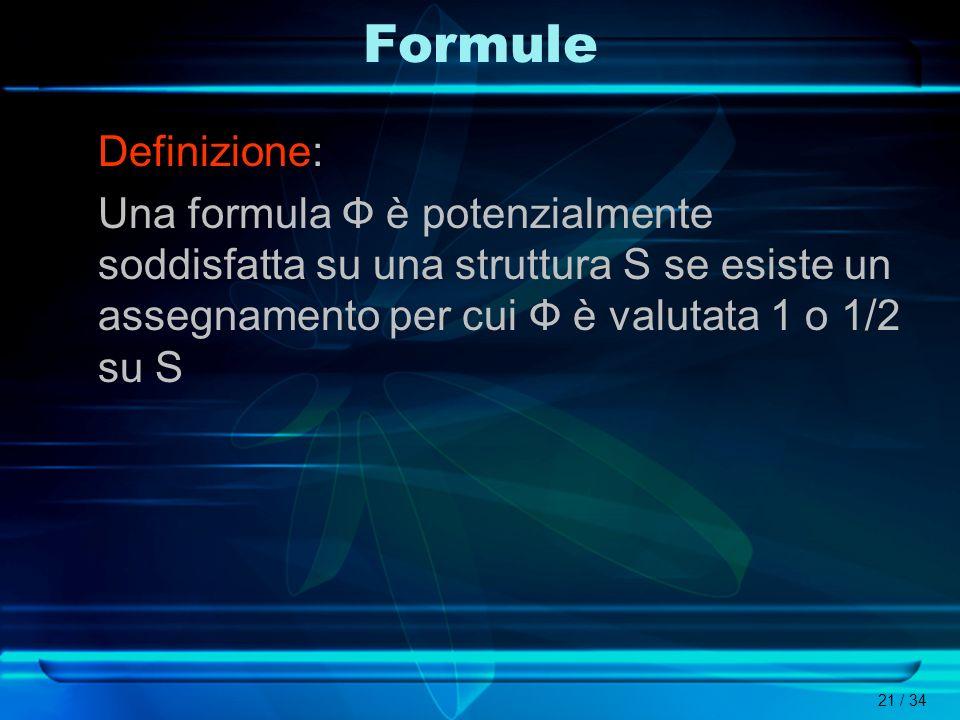 21 / 34 Formule Definizione: Una formula Ф è potenzialmente soddisfatta su una struttura S se esiste un assegnamento per cui Ф è valutata 1 o 1/2 su S