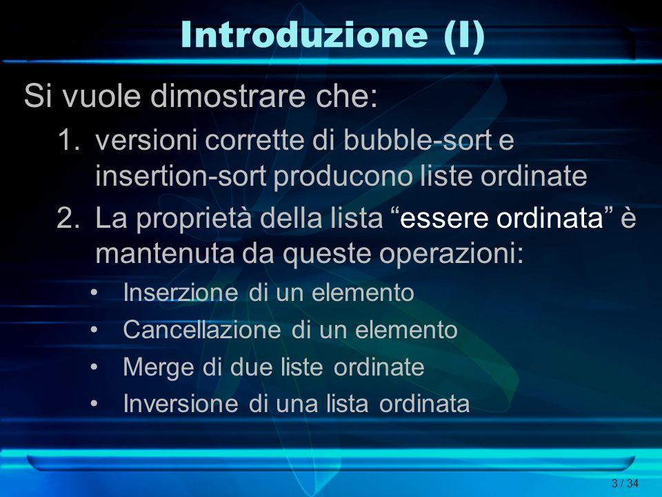3 / 34 Introduzione (I) Si vuole dimostrare che: 1.versioni corrette di bubble-sort e insertion-sort producono liste ordinate 2.La proprietà della lis