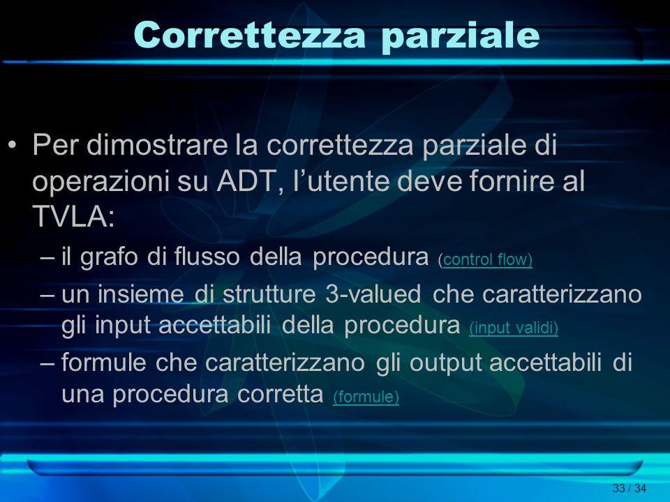 33 / 34 Correttezza parziale Per dimostrare la correttezza parziale di operazioni su ADT, lutente deve fornire al TVLA: –il grafo di flusso della proc