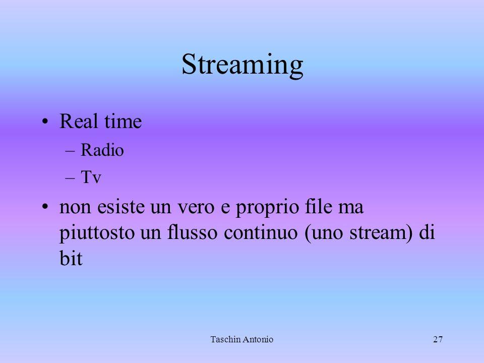 Taschin Antonio27 Streaming Real time –Radio –Tv non esiste un vero e proprio file ma piuttosto un flusso continuo (uno stream) di bit