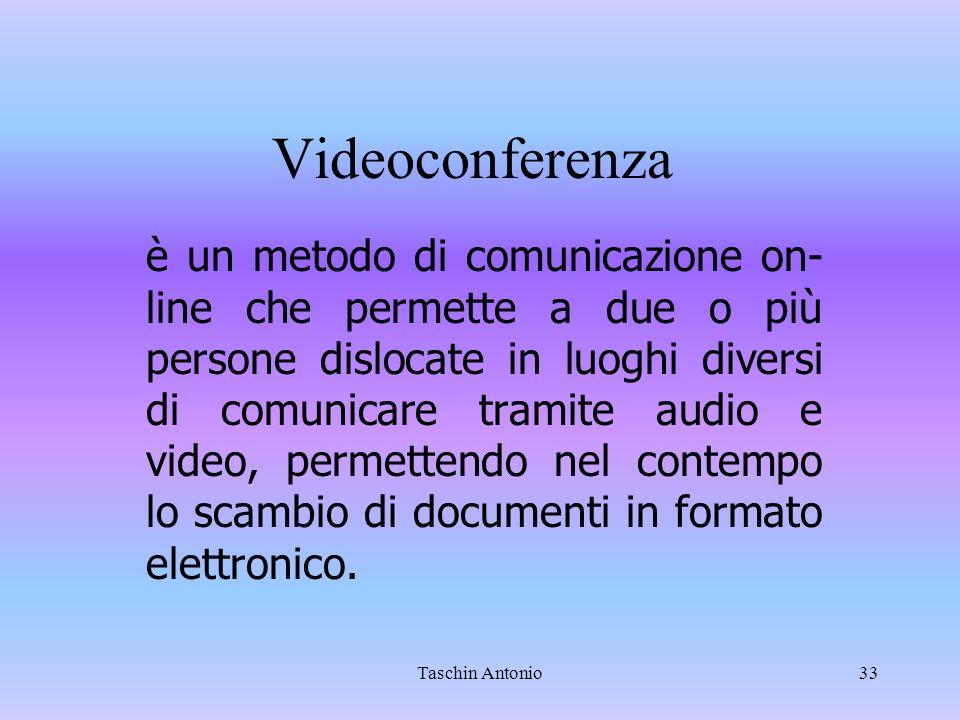 Taschin Antonio33 Videoconferenza è un metodo di comunicazione on- line che permette a due o più persone dislocate in luoghi diversi di comunicare tra
