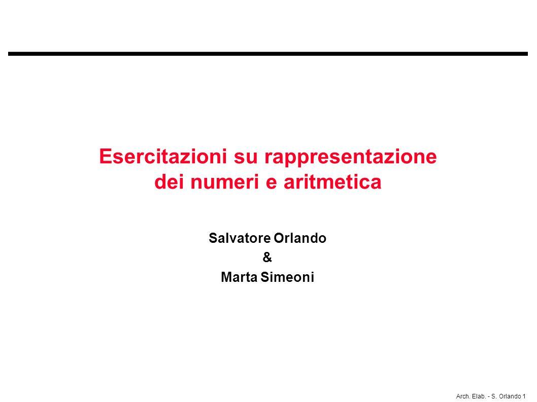 Arch. Elab. - S. Orlando 1 Esercitazioni su rappresentazione dei numeri e aritmetica Salvatore Orlando & Marta Simeoni