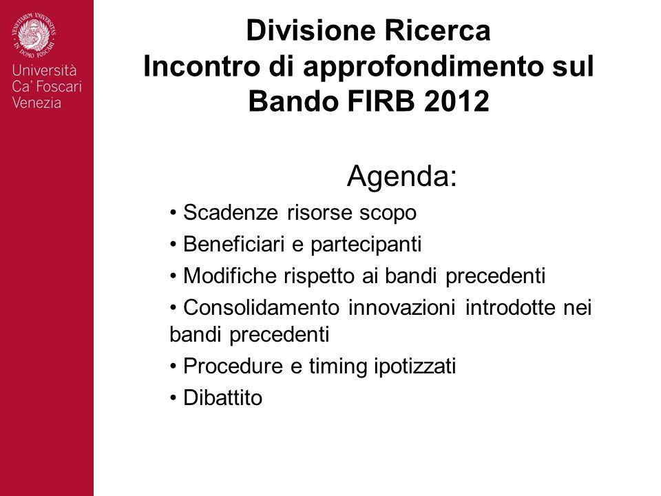 Divisione Ricerca Incontro di approfondimento sul Bando FIRB 2012 Agenda: Scadenze risorse scopo Beneficiari e partecipanti Modifiche rispetto ai bandi precedenti Consolidamento innovazioni introdotte nei bandi precedenti Procedure e timing ipotizzati Dibattito
