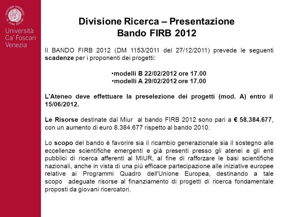 Divisione Ricerca – Presentazione Bando FIRB 2012 Il BANDO FIRB 2012 (DM 1153/2011 del 27/12/2011) prevede le seguenti scadenze per i proponenti dei progetti: modelli B 22/02/2012 ore 17.00 modelli A 29/02/2012 ore 17.00 LAteneo deve effettuare la preselezione dei progetti (mod.