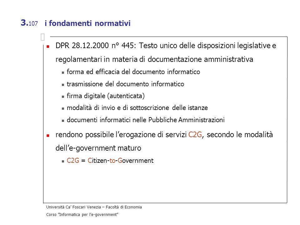 Università Ca Foscari Venezia – Facoltà di Economia Corso Informatica per le-government 3. 107 i fondamenti normativi DPR 28.12.2000 n° 445: Testo uni