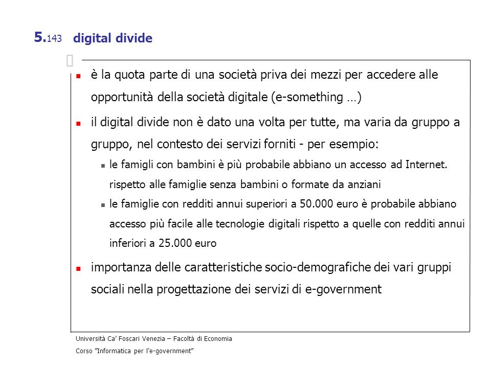 Università Ca Foscari Venezia – Facoltà di Economia Corso Informatica per le-government 5. 143 digital divide è la quota parte di una società priva de