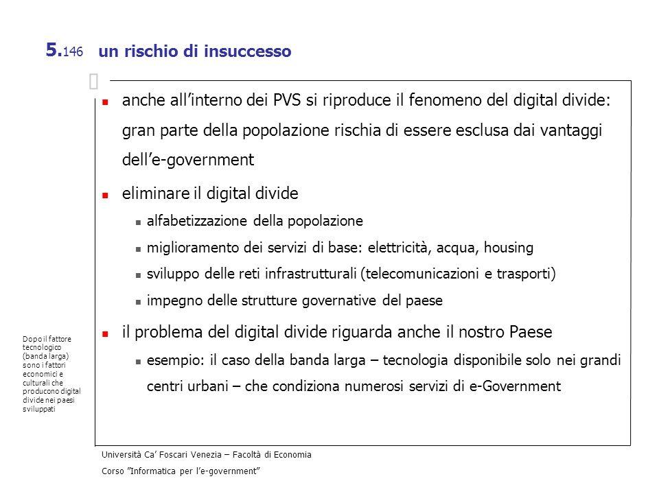 Università Ca Foscari Venezia – Facoltà di Economia Corso Informatica per le-government 5. 146 un rischio di insuccesso anche allinterno dei PVS si ri