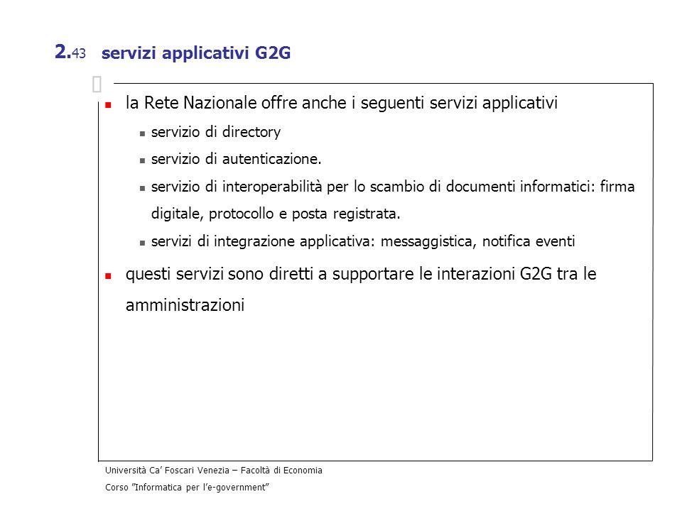 Università Ca Foscari Venezia – Facoltà di Economia Corso Informatica per le-government 2. 43 servizi applicativi G2G la Rete Nazionale offre anche i