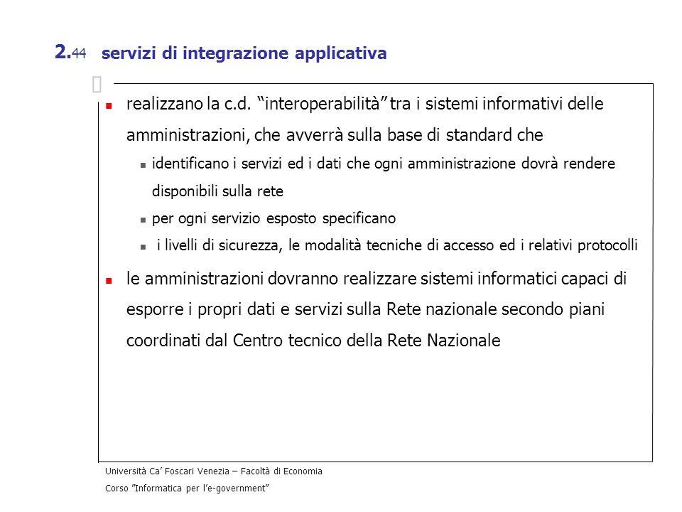 Università Ca Foscari Venezia – Facoltà di Economia Corso Informatica per le-government 2. 44 servizi di integrazione applicativa realizzano la c.d. i
