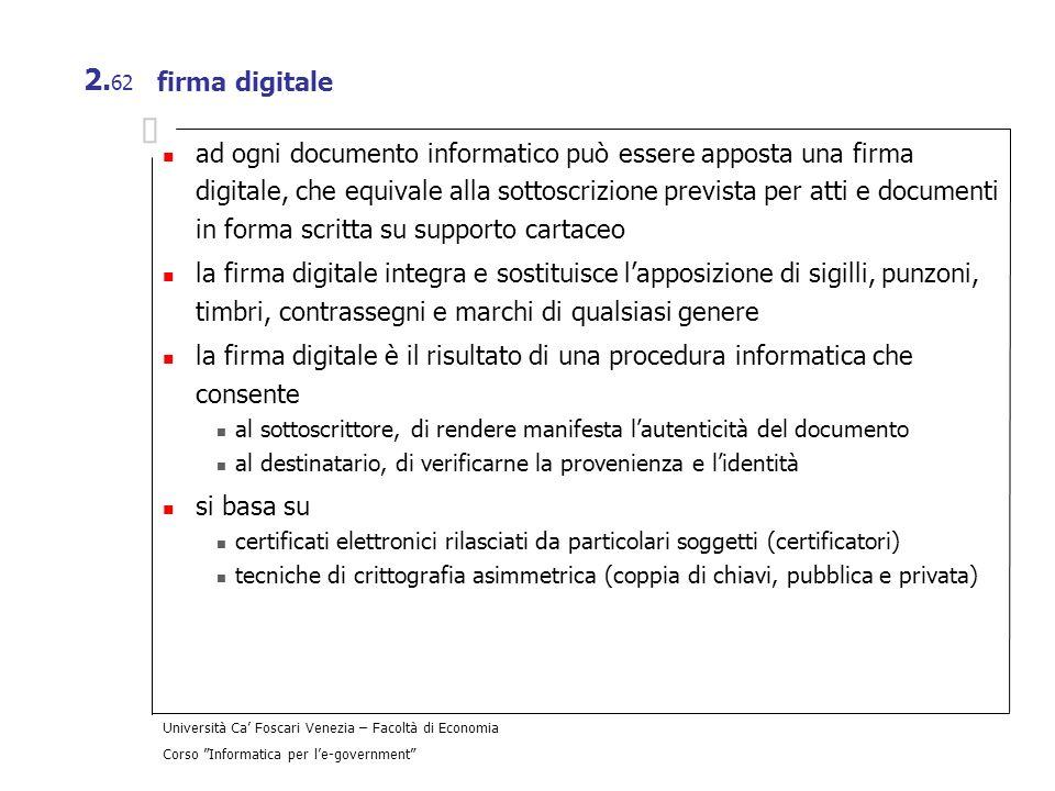 Università Ca Foscari Venezia – Facoltà di Economia Corso Informatica per le-government 2. 62 firma digitale ad ogni documento informatico può essere