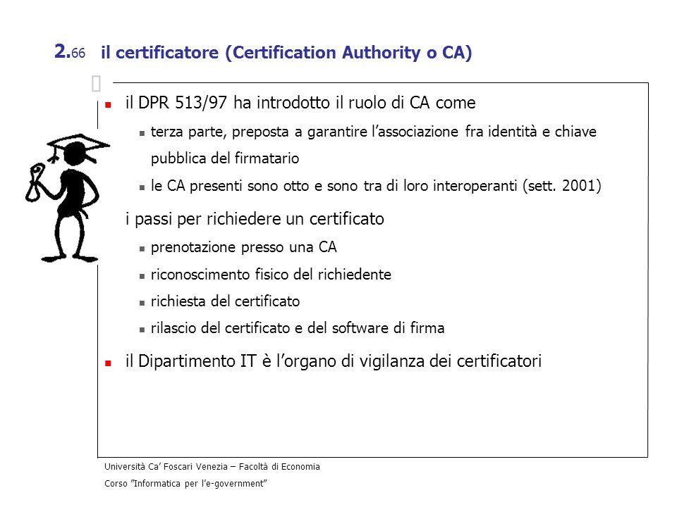 Università Ca Foscari Venezia – Facoltà di Economia Corso Informatica per le-government 2. 66 il certificatore (Certification Authority o CA) il DPR 5