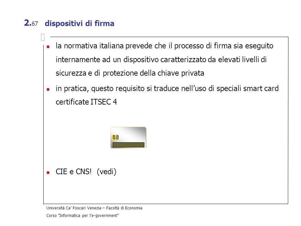 Università Ca Foscari Venezia – Facoltà di Economia Corso Informatica per le-government 2. 67 dispositivi di firma la normativa italiana prevede che i