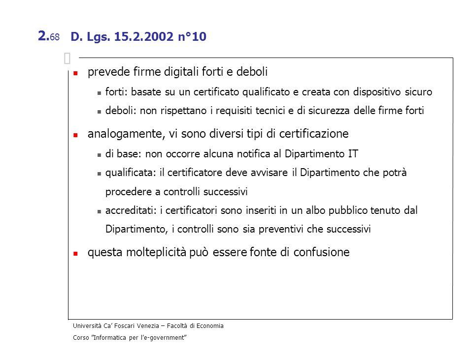 Università Ca Foscari Venezia – Facoltà di Economia Corso Informatica per le-government 2. 68 D. Lgs. 15.2.2002 n°10 prevede firme digitali forti e de