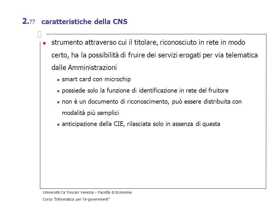 Università Ca Foscari Venezia – Facoltà di Economia Corso Informatica per le-government 2. 77 caratteristiche della CNS strumento attraverso cui il ti