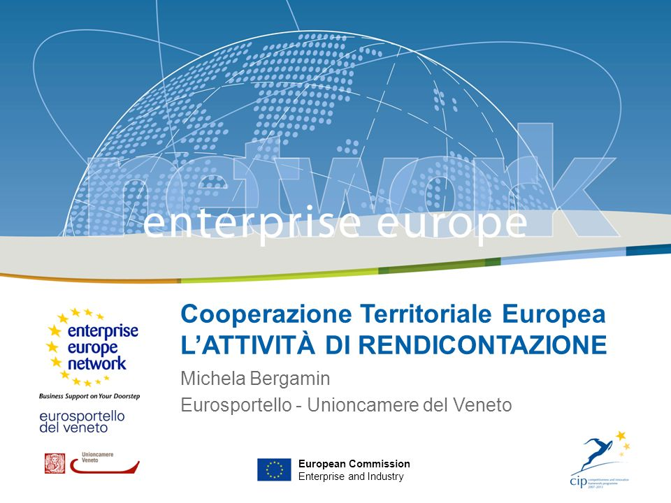 Venezia, 17 febbraio 2009 European Commission Enterprise and Industry Cooperazione Territoriale Europea LATTIVITÀ DI RENDICONTAZIONE Michela Bergamin
