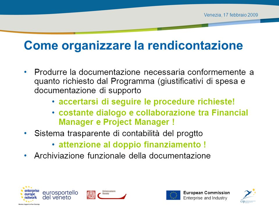 Venezia, 17 febbraio 2009 European Commission Enterprise and Industry Come organizzare la rendicontazione Produrre la documentazione necessaria confor