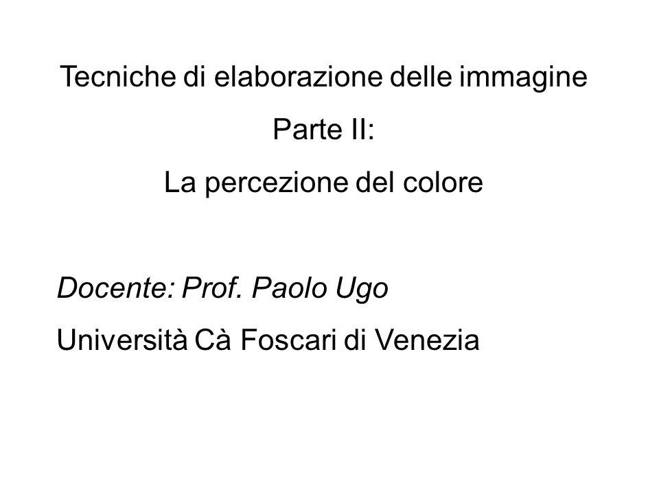 Tecniche di elaborazione delle immagine Parte II: La percezione del colore Docente: Prof. Paolo Ugo Università Cà Foscari di Venezia