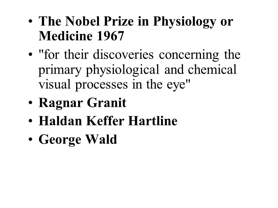 The Nobel Prize in Physiology or Medicine 1967 for their discoveries concerning the primary physiological and chemical visual processes in the eye Ragnar Granit Haldan Keffer Hartline George Wald