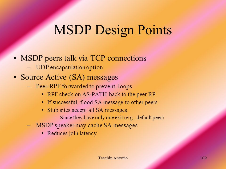 Taschin Antonio109 MSDP Design Points MSDP peers talk via TCP connections –UDP encapsulation option Source Active (SA) messages –Peer-RPF forwarded to