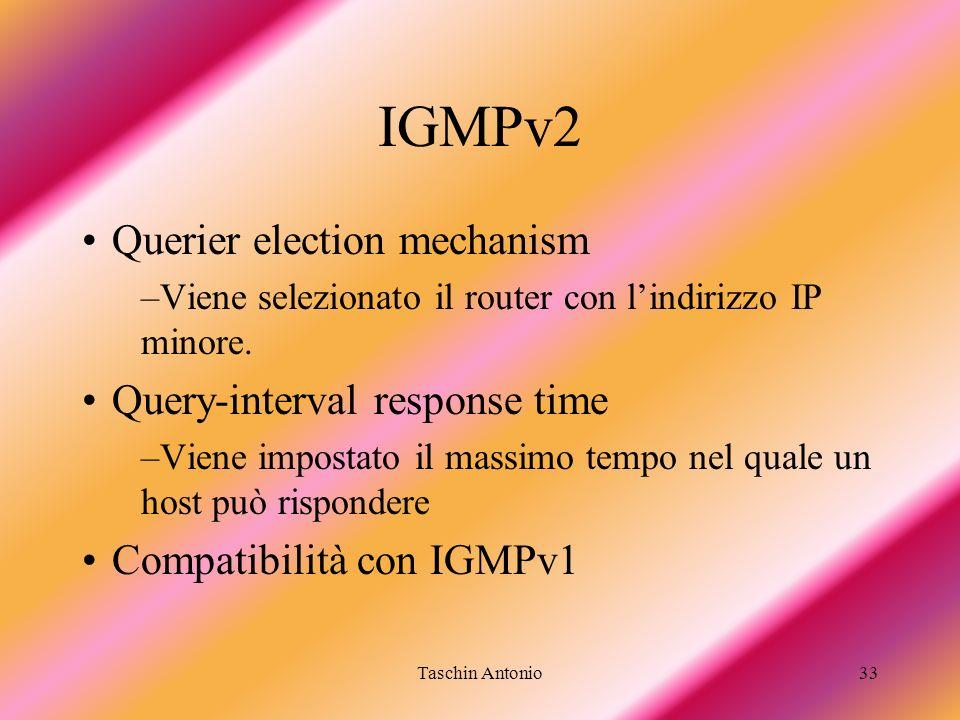Taschin Antonio33 IGMPv2 Querier election mechanism –Viene selezionato il router con lindirizzo IP minore. Query-interval response time –Viene imposta