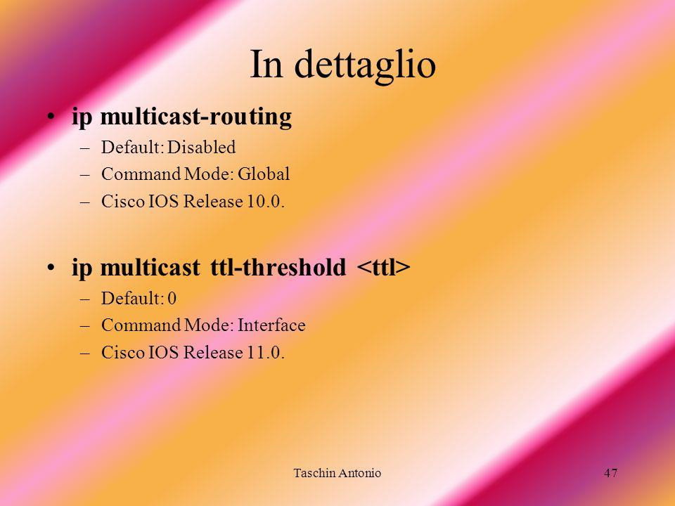 Taschin Antonio47 In dettaglio ip multicast-routing –Default: Disabled –Command Mode: Global –Cisco IOS Release 10.0. ip multicast ttl-threshold –Defa
