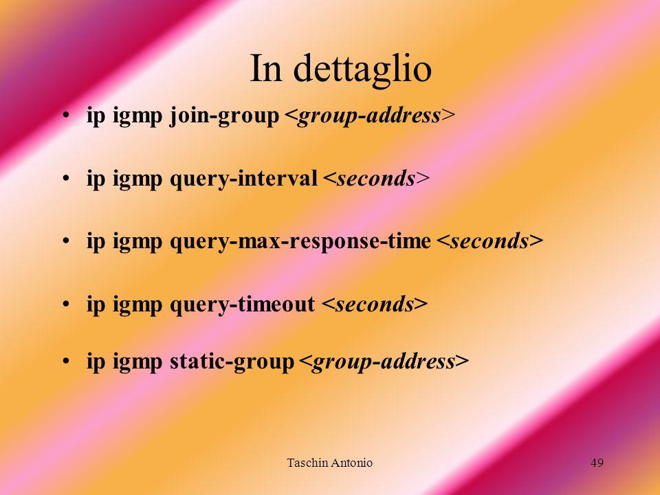 Taschin Antonio49 In dettaglio ip igmp join-group ip igmp query-interval ip igmp query-max-response-time ip igmp query-timeout ip igmp static-group