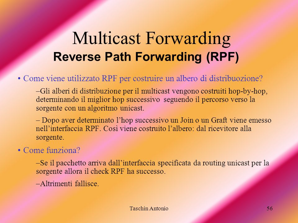 Taschin Antonio56 Reverse Path Forwarding (RPF) Multicast Forwarding Come viene utilizzato RPF per costruire un albero di distribuozione? –Gli alberi