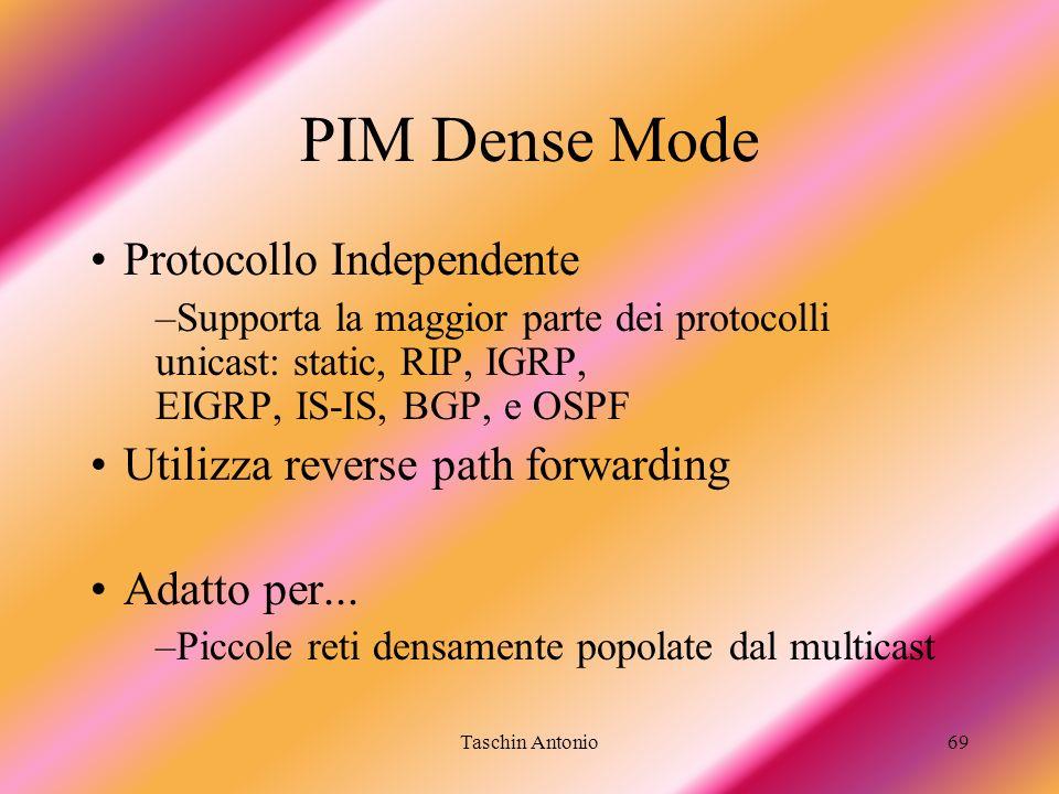 Taschin Antonio69 PIM Dense Mode Protocollo Independente –Supporta la maggior parte dei protocolli unicast: static, RIP, IGRP, EIGRP, IS-IS, BGP, e OS