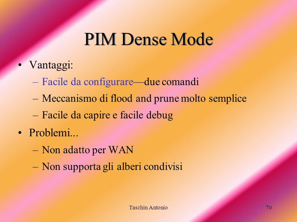 Taschin Antonio70 PIM Dense Mode Vantaggi: –Facile da configuraredue comandi –Meccanismo di flood and prune molto semplice –Facile da capire e facile