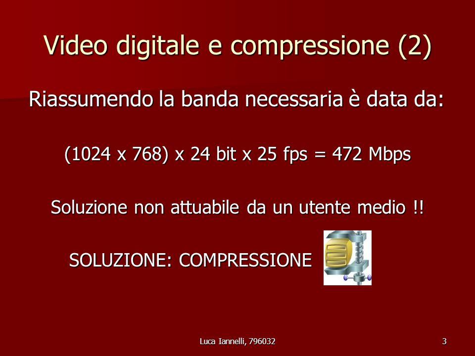 Luca Iannelli, 7960323 Video digitale e compressione (2) Riassumendo la banda necessaria è data da: (1024 x 768) x 24 bit x 25 fps = 472 Mbps Soluzione non attuabile da un utente medio !.