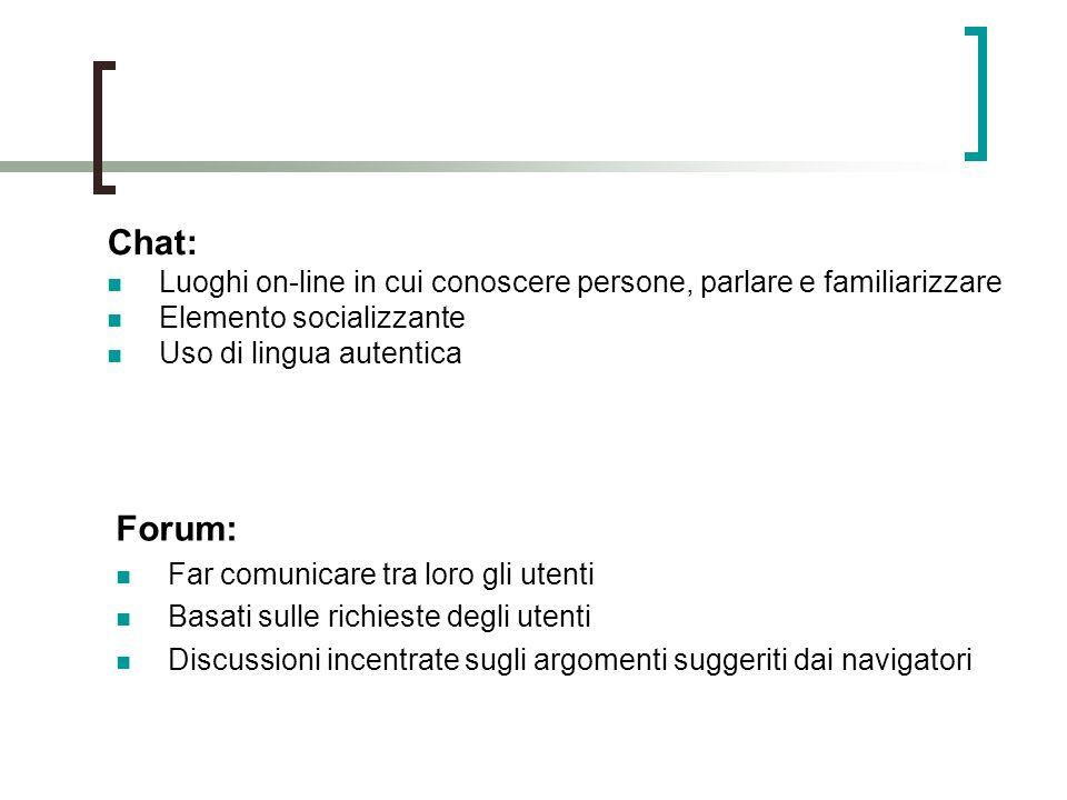Chat: Luoghi on-line in cui conoscere persone, parlare e familiarizzare Elemento socializzante Uso di lingua autentica Forum: Far comunicare tra loro gli utenti Basati sulle richieste degli utenti Discussioni incentrate sugli argomenti suggeriti dai navigatori