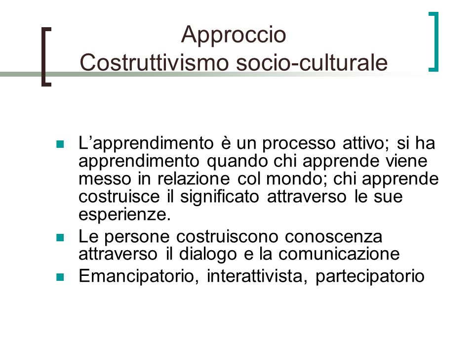 Approccio Costruttivismo socio-culturale Lapprendimento è un processo attivo; si ha apprendimento quando chi apprende viene messo in relazione col mondo; chi apprende costruisce il significato attraverso le sue esperienze.
