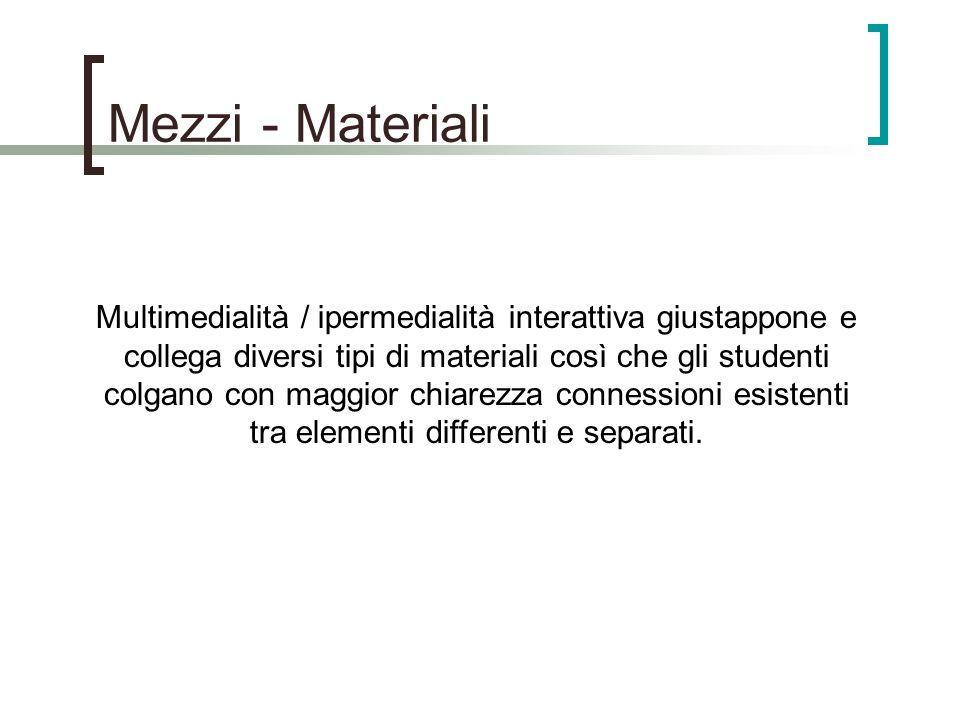 Mezzi - Materiali Multimedialità / ipermedialità interattiva giustappone e collega diversi tipi di materiali così che gli studenti colgano con maggior chiarezza connessioni esistenti tra elementi differenti e separati.