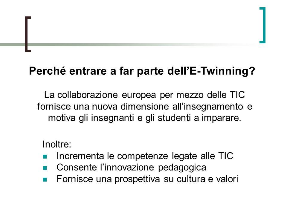 Inoltre: Incrementa le competenze legate alle TIC Consente linnovazione pedagogica Fornisce una prospettiva su cultura e valori Perché entrare a far parte dellE-Twinning.