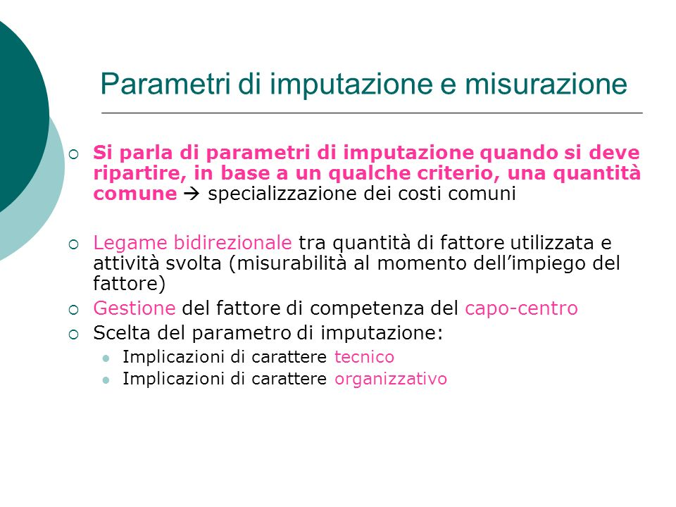Parametri di imputazione e misurazione Si parla di parametri di imputazione quando si deve ripartire, in base a un qualche criterio, una quantità comu