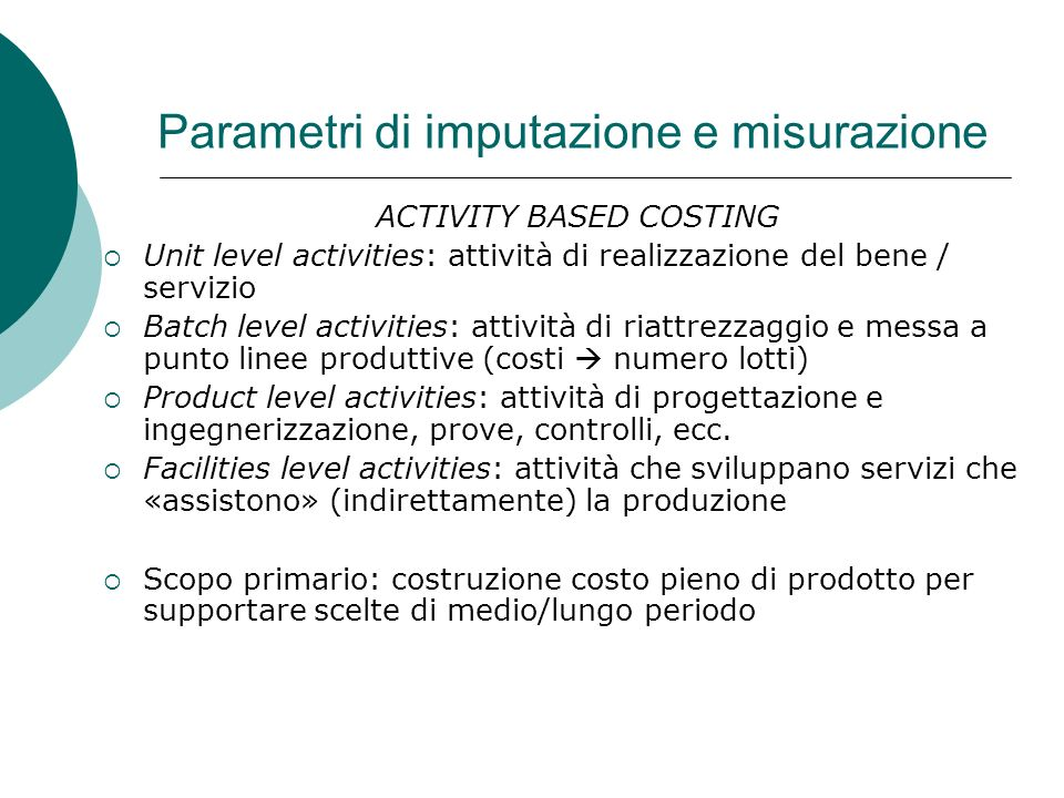 Parametri di imputazione e misurazione ACTIVITY BASED COSTING Unit level activities: attività di realizzazione del bene / servizio Batch level activit