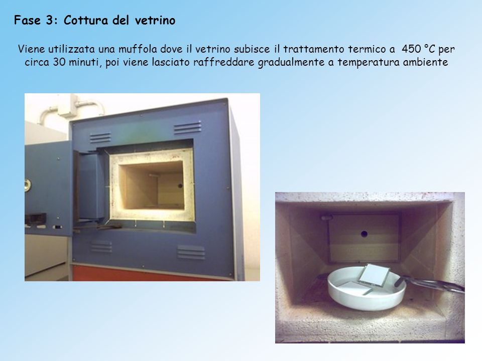 Fase 3: Cottura del vetrino Viene utilizzata una muffola dove il vetrino subisce il trattamento termico a 450 °C per circa 30 minuti, poi viene lascia