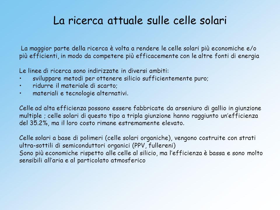 La ricerca attuale sulle celle solari La maggior parte della ricerca è volta a rendere le celle solari più economiche e/o più efficienti, in modo da c