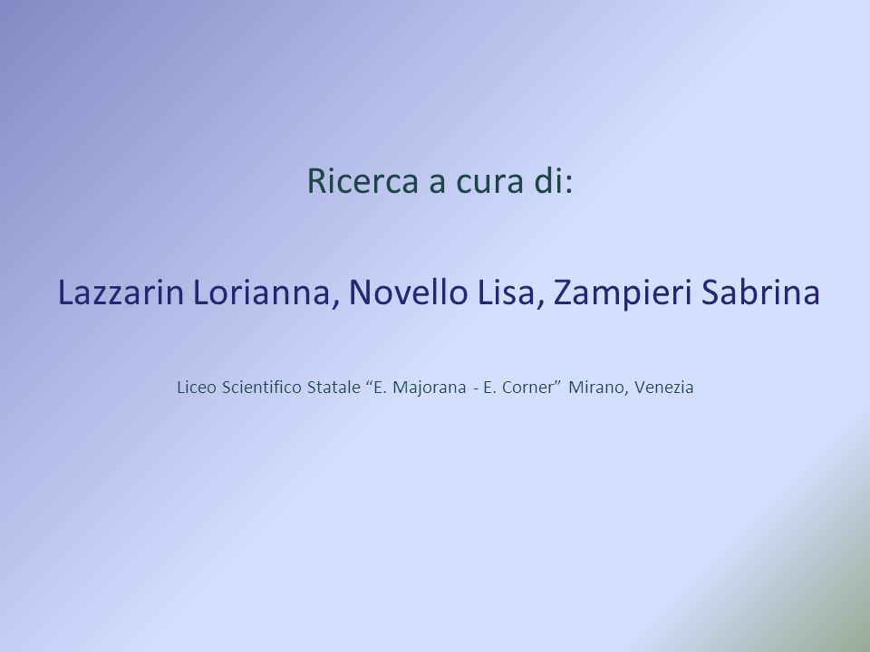 Ricerca a cura di: Lazzarin Lorianna, Novello Lisa, Zampieri Sabrina Liceo Scientifico Statale E. Majorana - E. Corner Mirano, Venezia