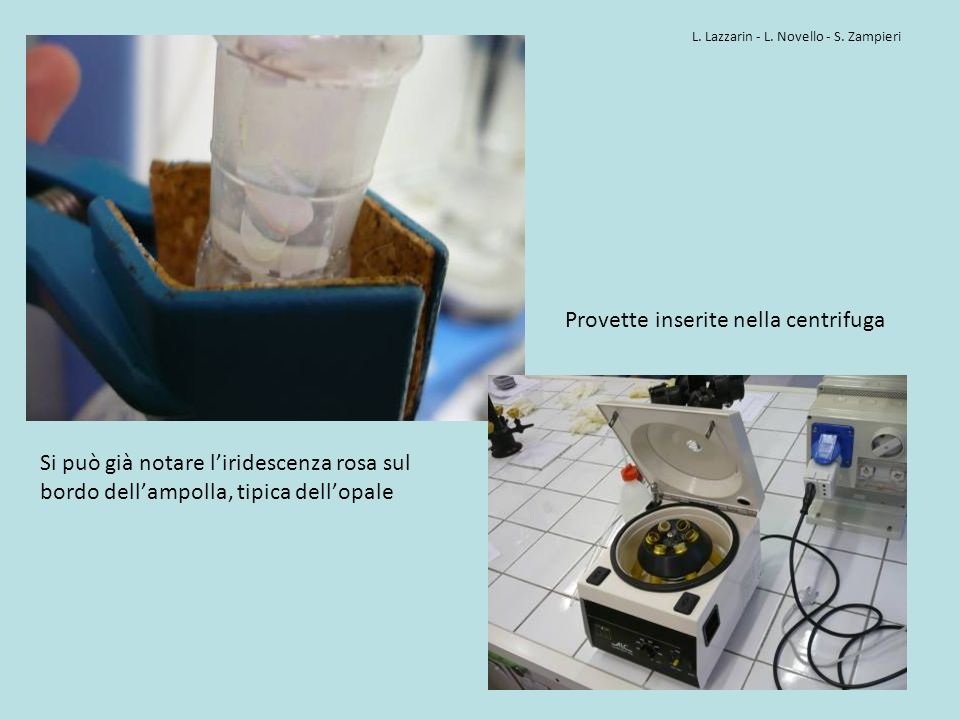 Si può già notare liridescenza rosa sul bordo dellampolla, tipica dellopale Provette inserite nella centrifuga L. Lazzarin - L. Novello - S. Zampieri